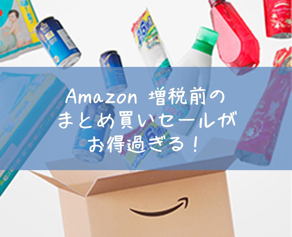 Amazonで増税前にお得にまとめ買いするなら今しかない!